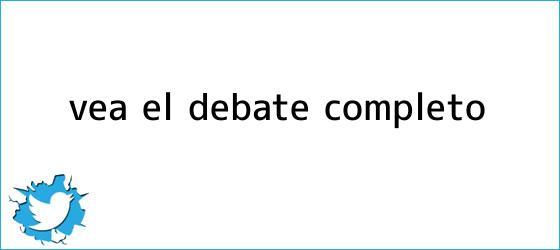 trinos de <i>Vea el debate completo</i>