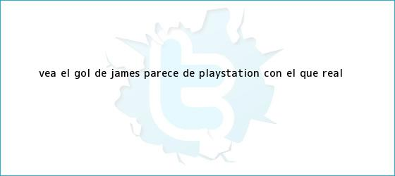 trinos de Vea el <b>gol de James</b> (parece de PlayStation) con el que Real <b>...</b>