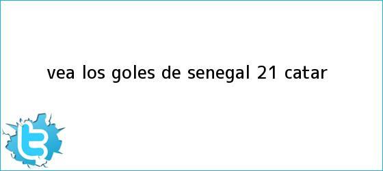 trinos de Vea los <b>goles</b> de Senegal 2-1 Catar