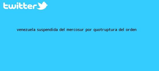 trinos de Venezuela, suspendida del <b>Mercosur</b> por &quot;ruptura del orden ...