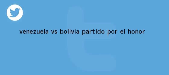 trinos de <b>Venezuela VS Bolivia</b>, partido por el honor