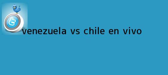 trinos de <b>Venezuela vs. Chile</b> EN VIVO