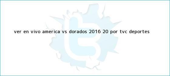 trinos de Ver EN VIVO <b>América vs Dorados</b> 2016 (2-0) por TVC Deportes