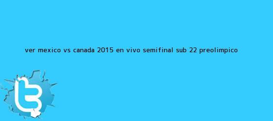 trinos de Ver <b>México vs Canadá</b> 2015 En Vivo Semifinal <b>Sub 22</b> Preolímpico <b>...</b>