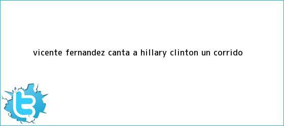 trinos de <b>Vicente Fernández</b> canta a Hillary Clinton un corrido