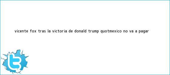 trinos de Vicente <b>Fox</b>, tras la victoria de Donald Trump: &quot;México no va a pagar ...