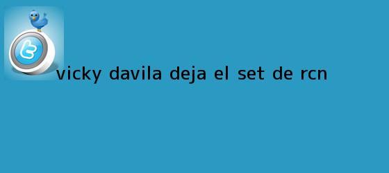 trinos de <b>Vicky Dávila</b> deja el set de RCN
