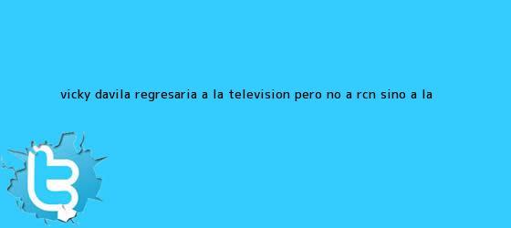 trinos de Vicky Dávila regresaría a la televisión, pero no a RCN sino a la ...