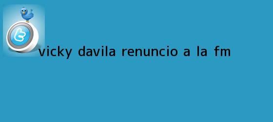 trinos de <b>Vicky Dávila</b> renunció a la FM