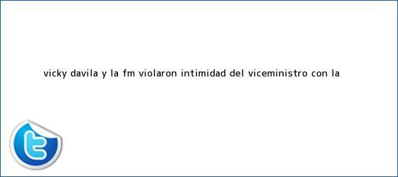trinos de ¿Vicky Dávila y <b>La Fm</b> violaron intimidad del viceministro con la <b>...</b>