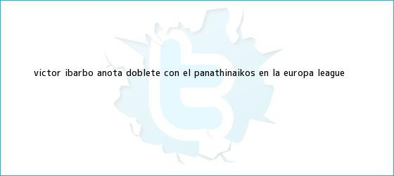 trinos de Víctor Ibarbo anota doblete con el Panathinaikos en la <b>Europa League</b>