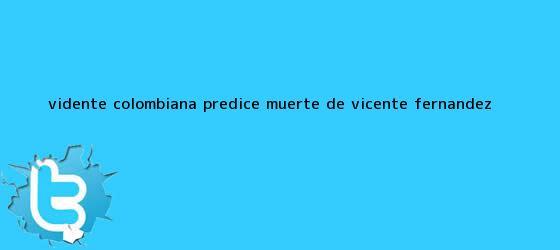 trinos de Vidente colombiana predice muerte de <b>Vicente Fernández</b>