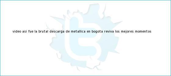 trinos de (VIDEO) Así fue la brutal descarga de <b>Metallica en Bogotá</b>, ¡Reviva los mejores momentos!