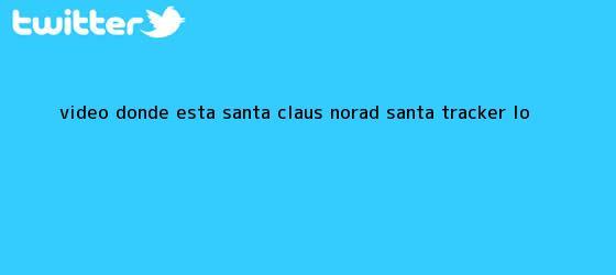 trinos de VIDEO: ¿Dónde Está <b>Santa Claus</b>? NORAD Santa Tracker Lo <b>...</b>