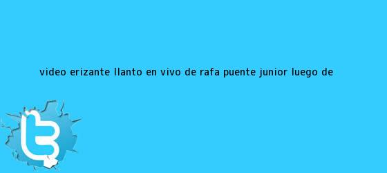 trinos de #VIDEO Erizante LLANTO EN VIVO de <b>Rafa Puente</b> Junior luego de ...