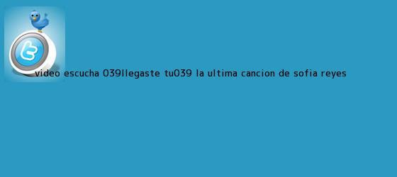 trinos de (VIDEO) Escucha &#039;Llegaste Tú&#039; , la última canción de <b>Sofía</b> Reyes ...
