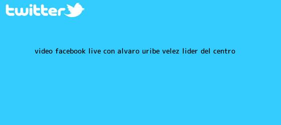 trinos de (VIDEO) Facebook Live con Álvaro Uribe <b>Vélez</b>, líder del Centro ...