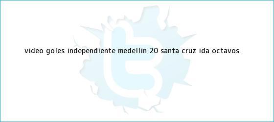 trinos de Video: Goles <b>Independiente Medellín</b> 2-0 Santa Cruz, ida octavos ...