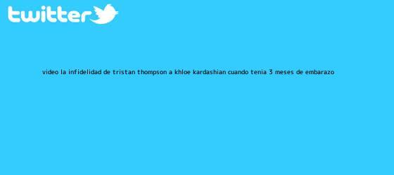 trinos de (VIDEO) La infidelidad de Tristan Thompson a <b>Khloe Kardashian</b> cuando tenía 3 meses de embarazo