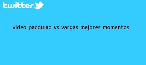 trinos de (Vídeo) <b>Pacquiao vs</b>. <b>Vargas</b> ? Mejores momentos
