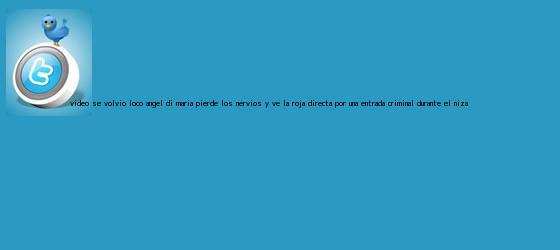 trinos de (VÍDEO) Se volvió loco: Ángel Di María pierde los nervios y ve la <b>roja directa</b> por una entrada criminal durante el Niza ...