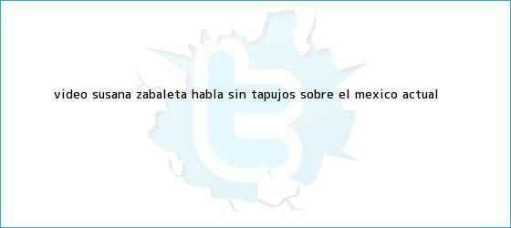 trinos de #Video <b>Susana Zabaleta</b> habla sin tapujos sobre el México actual