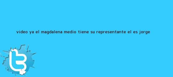 trinos de Video: Ya el Magdalena medio tiene su representante, él es Jorge <b>...</b>