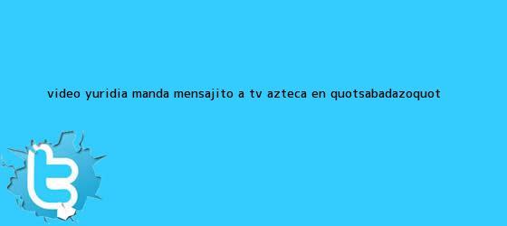 trinos de VIDEO <b>Yuridia</b> manda mensajito a TV Azteca en &quot;Sabadazo&quot;