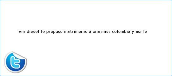 trinos de <b>Vin Diesel</b> le propuso matrimonio a una Miss Colombia y así le <b>...</b>