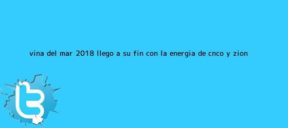 trinos de Viña del Mar 2018 llegó a su fin con la energía de <b>CNCO</b> y Zion ...