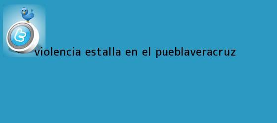 trinos de Violencia estalla en el <b>Puebla</b>-<b>Veracruz</b>