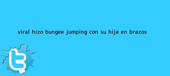 trinos de Viral: hizo bungee jumping con su hija en brazos