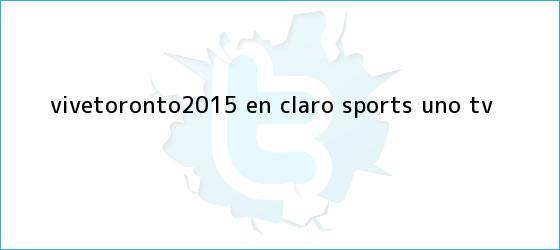 trinos de #ViveToronto2015 en <b>Claro Sports</b> - Uno TV