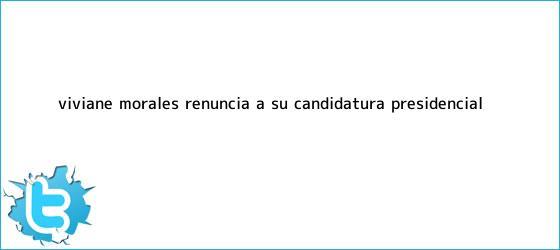 trinos de <b>Viviane Morales</b> renuncia a su candidatura presidencial