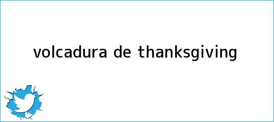 trinos de VOLCADURA DE <b>THANKSGIVING</b>