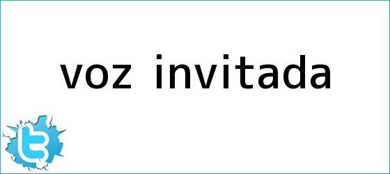 trinos de <i>VOZ INVITADA</i>
