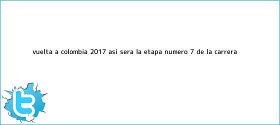 trinos de Vuelta a Colombia 2017: Así será la etapa número <b>7</b> de la carrera