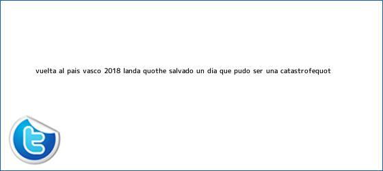 """trinos de <b>Vuelta al País Vasco 2018</b>, Landa: """"He salvado un día que pudo ser una catástrofe"""""""
