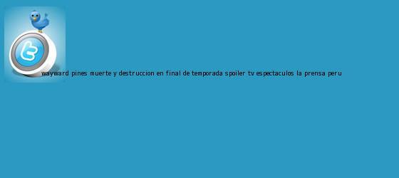 trinos de <b>Wayward Pines</b>: Muerte y destrucción en final de temporada | SPOILER | Tv | Espectáculos | La Prensa Peru