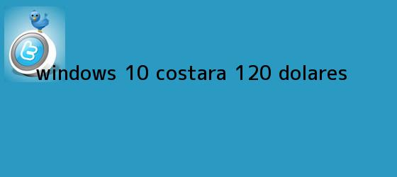 trinos de <b>WINDOWS 10</b> COSTARÁ $120 DÓLARES