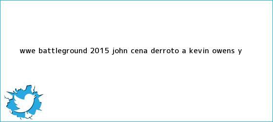 trinos de <b>WWE</b> Battleground 2015: John Cena derrotó a Kevin Owens y <b>...</b>