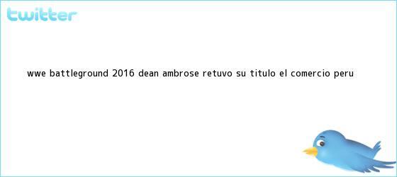 trinos de WWE: <b>Battleground</b> 2016 Dean Ambrose retuvo su título | El Comercio Perú