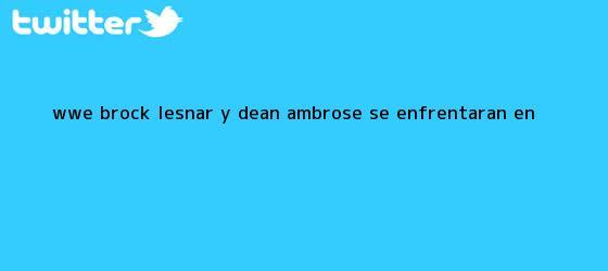 trinos de <b>WWE</b>: Brock Lesnar y Dean Ambrose se enfrentarán en <b>...</b>