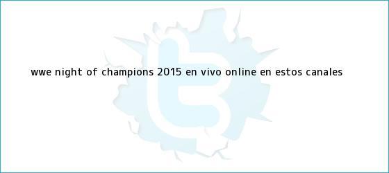 trinos de WWE <b>Night of Champions 2015 EN VIVO</b> ONLINE en estos canales <b>...</b>