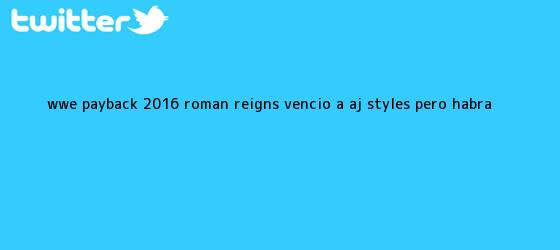 trinos de WWE <b>Payback 2016</b>: Roman Reigns venció a AJ Styles, pero habrá <b>...</b>