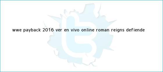 trinos de <b>WWE Payback</b> 2016 Ver EN VIVO ONLINE: Roman Reigns defiende <b>...</b>