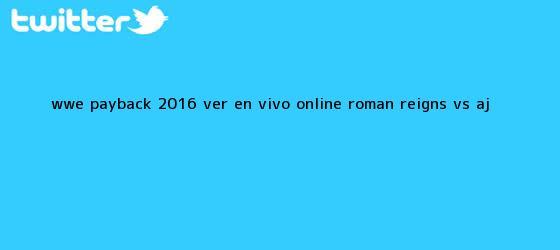 trinos de WWE <b>Payback 2016</b> Ver EN VIVO ONLINE: Roman Reigns vs. AJ <b>...</b>