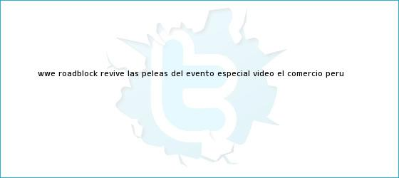 trinos de <b>WWE Roadblock</b>: revive las peleas del evento especial (VIDEO)   El Comercio Perú