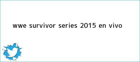trinos de WWE <b>Survivor Series 2015</b> ¡EN VIVO!