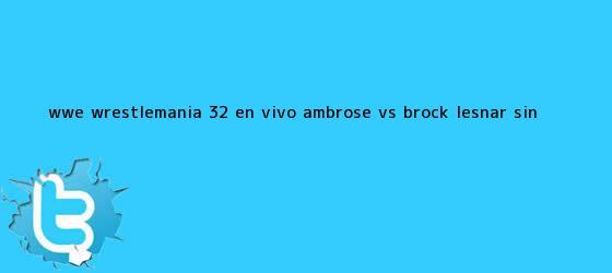 trinos de WWE <b>WrestleMania 32 EN VIVO</b>: Ambrose vs Brock Lesnar sin <b>...</b>